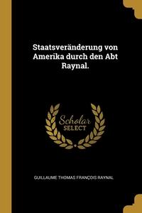 Staatsveränderung von Amerika durch den Abt Raynal., Guillaume Thomas Francois Raynal обложка-превью