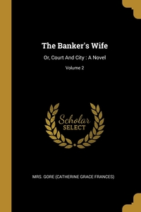 The Banker's Wife: Or, Court And City : A Novel; Volume 2, Mrs. Gore (Catherine Grace Frances) обложка-превью