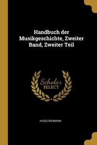 Handbuch der Musikgeschichte, Zweiter Band, Zweiter Teil, Hugo Riemann обложка-превью