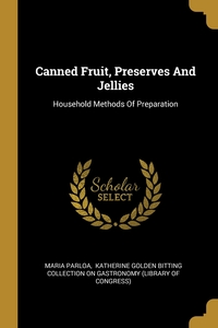 Canned Fruit, Preserves And Jellies: Household Methods Of Preparation, Maria Parloa, Katherine Golden Bitting Collection on обложка-превью