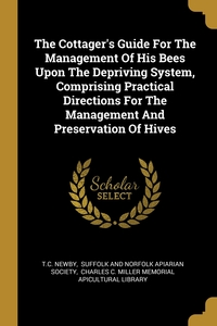 The Cottager's Guide For The Management Of His Bees Upon The Depriving System, Comprising Practical Directions For The Management And Preservation Of Hives, T.C. Newby, Suffolk and Norfolk Apiarian Society, Charles C. Miller Memorial Apicultural обложка-превью