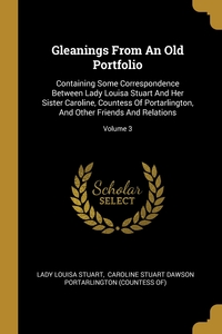 Gleanings From An Old Portfolio: Containing Some Correspondence Between Lady Louisa Stuart And Her Sister Caroline, Countess Of Portarlington, And Other Friends And Relations; Volume 3, Lady Louisa Stuart, Caroline Stuart Dawson Portarlington (C обложка-превью