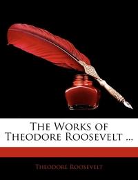 Книга под заказ: «The Works of Theodore Roosevelt ...»