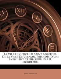 Книга под заказ: «La Vie Et L'office De Saint Adjuteur, De La Ville De Vernon, Précédés D'une Intr. Hist. Et Bibliogr. Par R. Bordeaux»