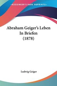 Abraham Geiger's Leben In Briefen (1878), Ludwig Geiger обложка-превью