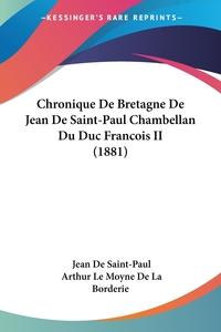 Chronique De Bretagne De Jean De Saint-Paul Chambellan Du Duc Francois II (1881), Jean de Saint-Paul, Arthur Le Moyne de La Borderie обложка-превью