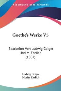 Goethe's Werke V5: Bearbeitet Von Ludwig Geiger Und M. Ehrlich (1887), Ludwig Geiger, Moritz Ehrlich обложка-превью