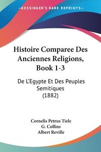 Histoire Comparee Des Anciennes Religions, Book 1-3: De L'Egypte Et Des Peuples Semitiques (1882), Cornelis Petrus Tiele, Albert Reville обложка-превью