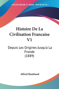 Histoire De La Civilisation Francaise V1: Depuis Les Origines Jusqu'a La Fronde (1889), Alfred Rambaud обложка-превью