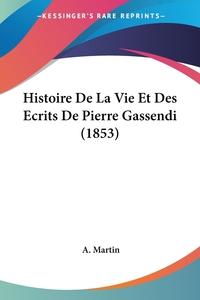 Histoire De La Vie Et Des Ecrits De Pierre Gassendi (1853), A. Martin обложка-превью