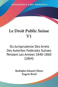 Le Droit Public Suisse V1: Ou Jurisprudence Des Arrets Des Autorites Federales Suisses Pendant Les Annees 1848-1860 (1864), Rudolphe Eduard Ullmer, Eugene Borel обложка-превью