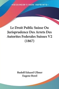 Le Droit Public Suisse Ou Jurisprudence Des Arrets Des Autorites Federales Suisses V2 (1867), Rudolf Eduard Ullmer обложка-превью