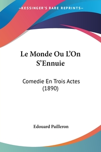 Le Monde Ou L'On S'Ennuie: Comedie En Trois Actes (1890), Edouard Pailleron обложка-превью