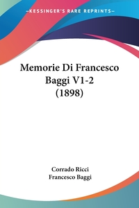 Memorie Di Francesco Baggi V1-2 (1898), Corrado Ricci, Francesco Baggi обложка-превью