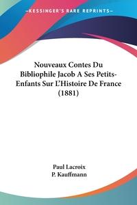 Nouveaux Contes Du Bibliophile Jacob A Ses Petits-Enfants Sur L'Histoire De France (1881), Paul Lacroix, P. Kauffmann обложка-превью