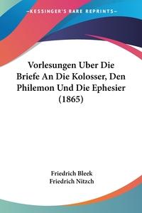 Vorlesungen Uber Die Briefe An Die Kolosser, Den Philemon Und Die Ephesier (1865), Friedrich Bleek, Friedrich Nitzch обложка-превью