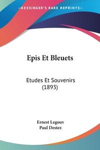 Epis Et Bleuets: Etudes Et Souvenirs (1893), Ernest Legouv, Paul Destez обложка-превью