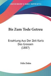 Bis Zum Tode Getreu: Erzahlung Aus Der Zeit Karls Des Grossen (1887), Felix Dahn обложка-превью