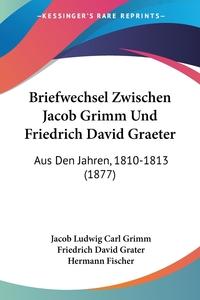 Briefwechsel Zwischen Jacob Grimm Und Friedrich David Graeter: Aus Den Jahren, 1810-1813 (1877), Jacob Ludwig Carl Grimm, Friedrich David Grater, Hermann Fischer обложка-превью