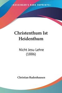 Christenthum Ist Heidenthum: Nicht Jesu Lehre (1886), Christian Radenhausen обложка-превью