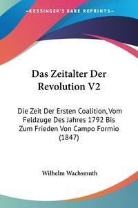 Das Zeitalter Der Revolution V2: Die Zeit Der Ersten Coalition, Vom Feldzuge Des Jahres 1792 Bis Zum Frieden Von Campo Formio (1847), Wilhelm Wachsmuth обложка-превью