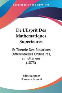 De L'Esprit Des Mathematiques Superieures: Et Theorie Des Equations Differentielles Ordinaires, Simultanees (1873), Edme Jacquier, Hermann Laurent обложка-превью
