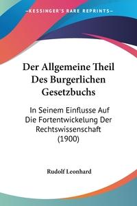 Der Allgemeine Theil Des Burgerlichen Gesetzbuchs: In Seinem Einflusse Auf Die Fortentwickelung Der Rechtswissenschaft (1900), Rudolf Leonhard обложка-превью