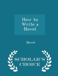 Книга под заказ: «How to Write a Novel - Scholar's Choice Edition»