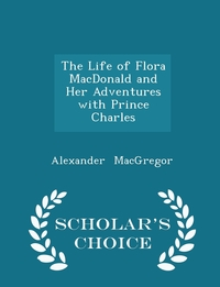 Книга под заказ: «The Life of Flora MacDonald and Her Adventures with Prince Charles - Scholar's Choice Edition»
