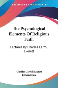 The Psychological Elements Of Religious Faith: Lectures By Charles Carroll Everett, Charles Carroll Everett, Edward Hale обложка-превью