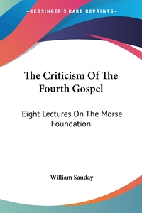 The Criticism Of The Fourth Gospel: Eight Lectures On The Morse Foundation, William Sanday обложка-превью