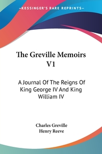 The Greville Memoirs V1: A Journal Of The Reigns Of King George IV And King William IV, Charles Greville, Henry Reeve обложка-превью