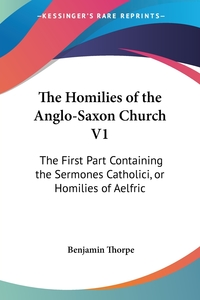 The Homilies of the Anglo-Saxon Church V1: The First Part Containing the Sermones Catholici, or Homilies of Aelfric, Benjamin Thorpe обложка-превью
