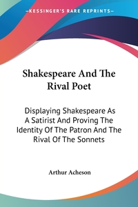 Shakespeare And The Rival Poet: Displaying Shakespeare As A Satirist And Proving The Identity Of The Patron And The Rival Of The Sonnets, Arthur Acheson обложка-превью
