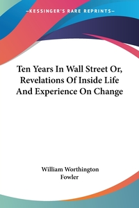 Ten Years In Wall Street Or, Revelations Of Inside Life And Experience On Change, William Worthington Fowler обложка-превью