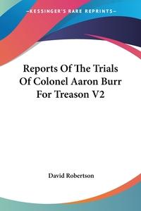 Reports Of The Trials Of Colonel Aaron Burr For Treason V2, David Robertson обложка-превью