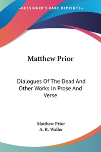Matthew Prior: Dialogues Of The Dead And Other Works In Prose And Verse, Matthew Prior, A. R. Waller обложка-превью