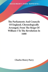 The Parliaments And Councils Of England, Chronologically Arranged, From The Reign Of William I To The Revolution In 1688, Charles Henry Parry обложка-превью