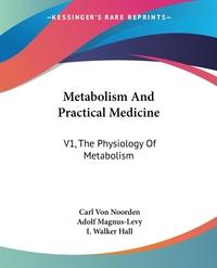 Metabolism And Practical Medicine: V1, The Physiology Of Metabolism, Carl von Noorden, Adolf Magnus-Levy, I. Walker Hall обложка-превью