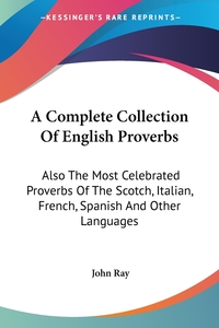 A Complete Collection Of English Proverbs: Also The Most Celebrated Proverbs Of The Scotch, Italian, French, Spanish And Other Languages, John Ray обложка-превью