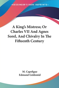 A King's Mistress; Or Charles VII And Agnes Sorel, And Chivalry In The Fifteenth Century, M. Capefigue обложка-превью
