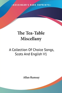 The Tea-Table Miscellany: A Collection Of Choice Songs, Scots And English V1, Allan Ramsay обложка-превью