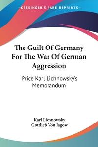The Guilt Of Germany For The War Of German Aggression: Price Karl Lichnowsky's Memorandum, Karl Lichnowsky, Gottlieb von Jagow обложка-превью
