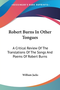 Robert Burns In Other Tongues: A Critical Review Of The Translations Of The Songs And Poems Of Robert Burns, William Jacks обложка-превью