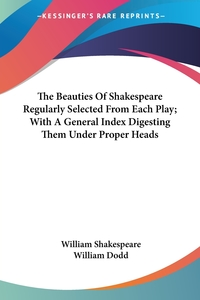 Книга под заказ: «The Beauties Of Shakespeare Regularly Selected From Each Play; With A General Index Digesting Them Under Proper Heads»