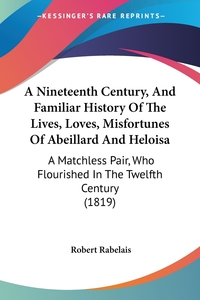 A Nineteenth Century, And Familiar History Of The Lives, Loves, Misfortunes Of Abeillard And Heloisa: A Matchless Pair, Who Flourished In The Twelfth Century (1819), Robert Rabelais обложка-превью