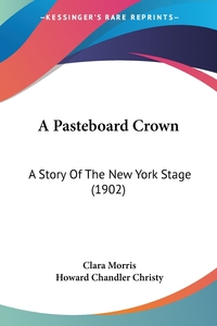 A Pasteboard Crown: A Story Of The New York Stage (1902), Clara Morris, Howard Chandler Christy обложка-превью
