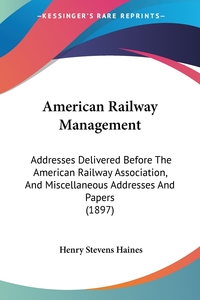 American Railway Management: Addresses Delivered Before The American Railway Association, And Miscellaneous Addresses And Papers (1897), Henry Stevens Haines обложка-превью