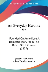 An Everyday Heroine V2: Founded On Anne Rose, A Domestic Story From The Dutch Of J. J. Cremer (1877), Jacobus Jan Cremer обложка-превью