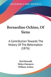 Bernardino Ochino, Of Siena: A Contribution Towards The History Of The Reformation (1876), Karl Benrath, William Arthur обложка-превью